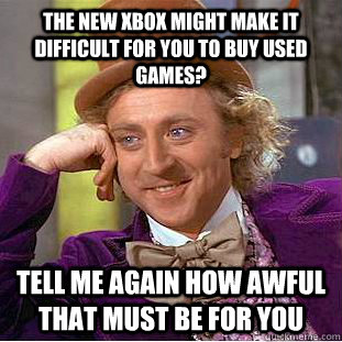 The new xbox might make it difficult for you to buy used games? Tell me again how awful that must be for you - The new xbox might make it difficult for you to buy used games? Tell me again how awful that must be for you  Condescending Wonka