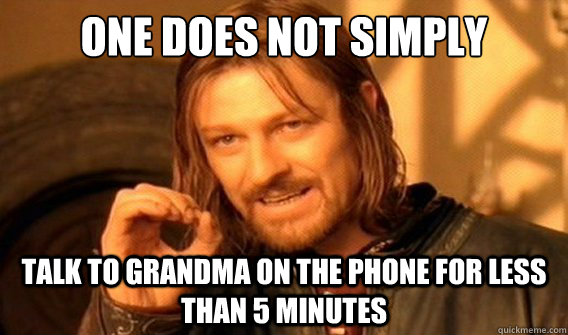 one does not simply talk to grandma on the phone for less than 5 minutes