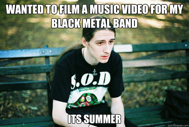 Wanted to film a music video for my black metal band Its summer - Wanted to film a music video for my black metal band Its summer  First World Metal Problems