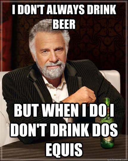 I don't always drink beer but when I do I don't drink dos equis - I don't always drink beer but when I do I don't drink dos equis  The Most Interesting Man In The World