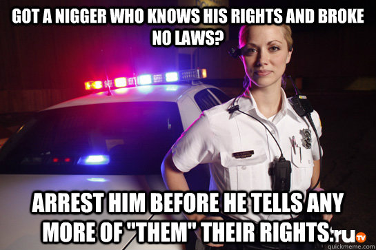 Got a nigger who knows his rights and broke no laws? arrest him before he tells any more of