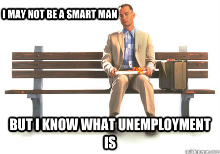 i may not be a smart man but i know what unemployment is - i may not be a smart man but i know what unemployment is  ForrestGumpPaki