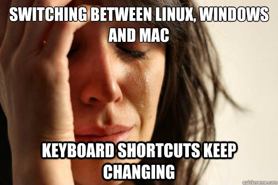 Switching between linux, windows and mac keyboard shortcuts keep changing - Switching between linux, windows and mac keyboard shortcuts keep changing  First World Problems