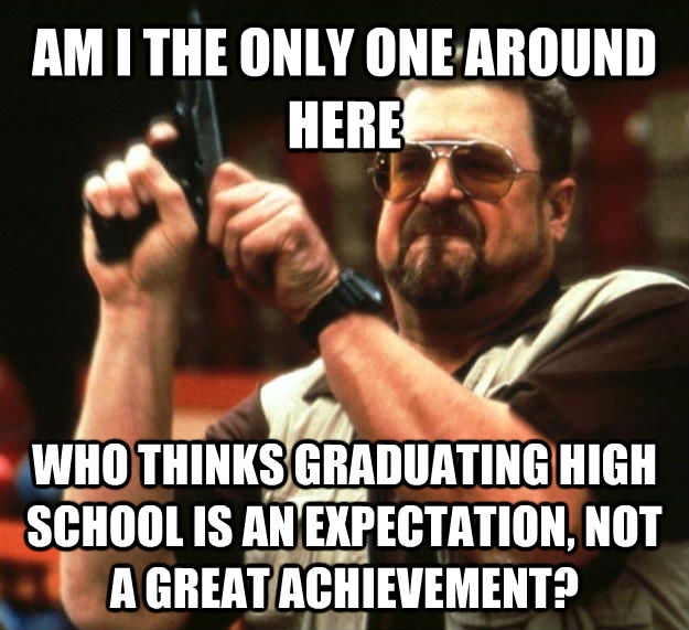 AM I THE ONLY ONE AROUND HERE WHO THINKS GRADUATING HIGH SCHOOL IS AN EXPECTATION, NOT A GREAT ACHIEVEMENT? - AM I THE ONLY ONE AROUND HERE WHO THINKS GRADUATING HIGH SCHOOL IS AN EXPECTATION, NOT A GREAT ACHIEVEMENT?  Angry Walter