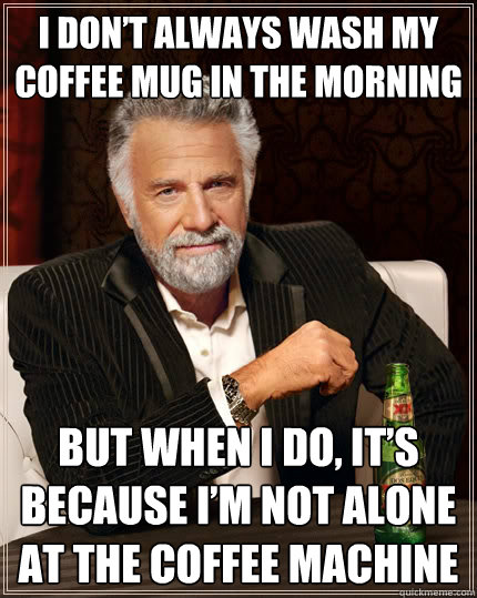I don't always wash my coffee mug in the morning But when I do, it's because I'm not alone at the coffee machine - I don't always wash my coffee mug in the morning But when I do, it's because I'm not alone at the coffee machine  The Most Interesting Man In The World