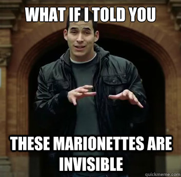 What if i told you these marionettes are invisible