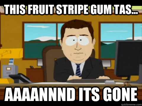 e3cc39c8569cb5dd9a75ac4a003d8d2bdf929ea87393a23a3e5f654e4a3416b9 this fruit stripe gum tas aaaannnd its gone aaand its gone
