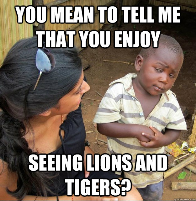 You mean to tell me that you enjoy seeing lions and tigers?  Skeptical Third World Kid
