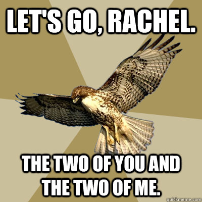 let's go, rachel. the two of you and the two of me.  serious bird boy