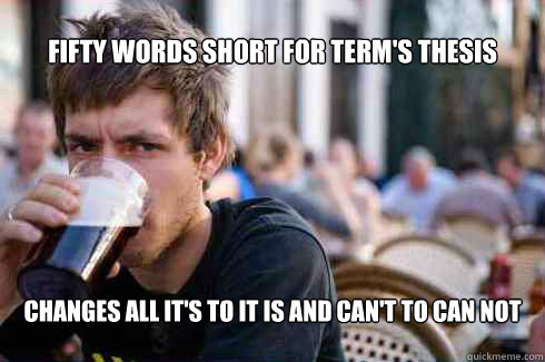 Fifty words short for term's thesis changes all it's to it is and can't to can not - Fifty words short for term's thesis changes all it's to it is and can't to can not  Lazy College Senior