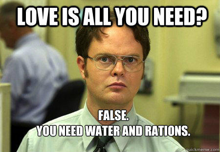 LOVE IS ALL YOU NEED? FALSE.   YOU NEED WATER AND RATIONS.