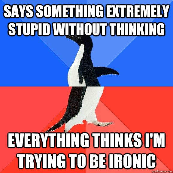 Says something extremely stupid without thinking Everything thinks i'm trying to be ironic - Says something extremely stupid without thinking Everything thinks i'm trying to be ironic  Socially Awkward Awesome Penguin