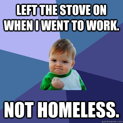 Left the stove on when I went to work.  Not homeless.  - Left the stove on when I went to work.  Not homeless.   Success Kid