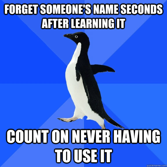 forget someone's name seconds after learning it count on never having to use it - forget someone's name seconds after learning it count on never having to use it  Socially Awkward Penguin