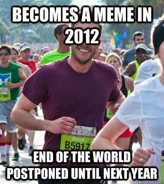 becomes a meme in 2012 end of the world postponed until next year - becomes a meme in 2012 end of the world postponed until next year  Rediculously Photogenic Guy