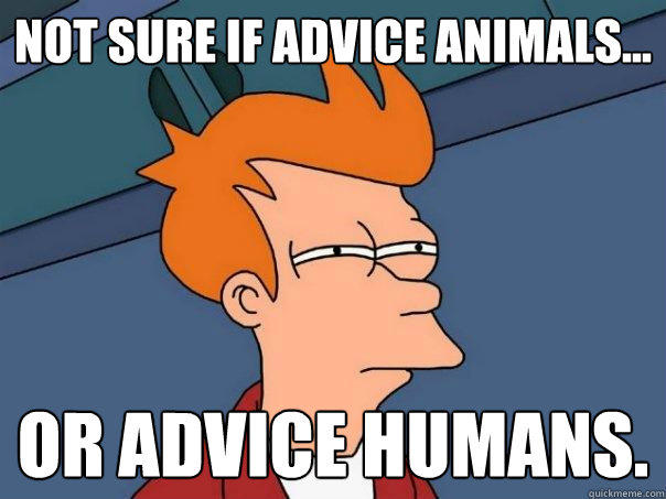 not sure if advice animals... or advice humans. - not sure if advice animals... or advice humans.  Futurama Fry