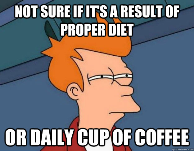 Not sure if it's a result of proper diet Or daily cup of coffee - Not sure if it's a result of proper diet Or daily cup of coffee  NOT SURE IF IM HUNGRY or JUST BORED