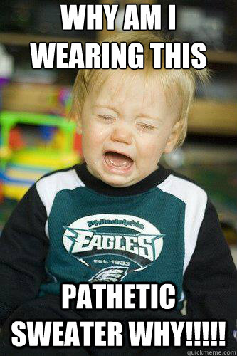 why am i wearing this pathetic sweater why!!!!! crying eagles fan