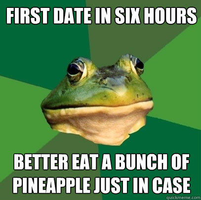 first date in six hours better eat a bunch of pineapple just in case - first date in six hours better eat a bunch of pineapple just in case  Foul Bachelor Frog