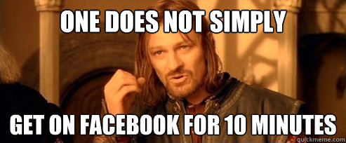 One does not simply get on facebook for 10 minutes - One does not simply get on facebook for 10 minutes  One Does Not Simply