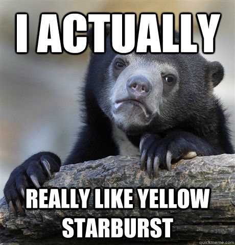 I actually really like yellow starburst - I actually really like yellow starburst  Confession Bear