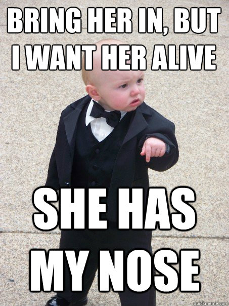Bring her in, but i want her alive she has my nose  Baby Godfather