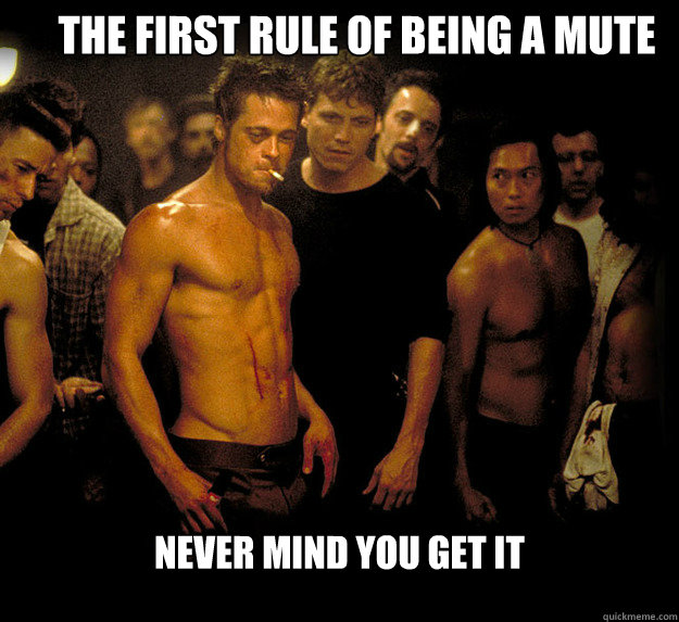 the first rule of being a mute never mind you get it  fight club