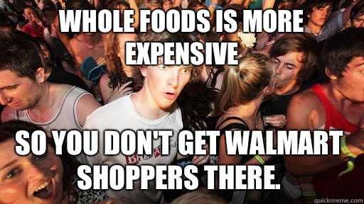 Whole Foods is more expensive so you don't get Walmart shoppers there.  - Whole Foods is more expensive so you don't get Walmart shoppers there.   Sudden Clarity Clarence