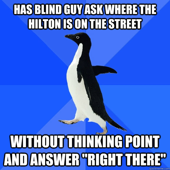 Has blind guy ask where the Hilton is on the street Without thinking point and answer