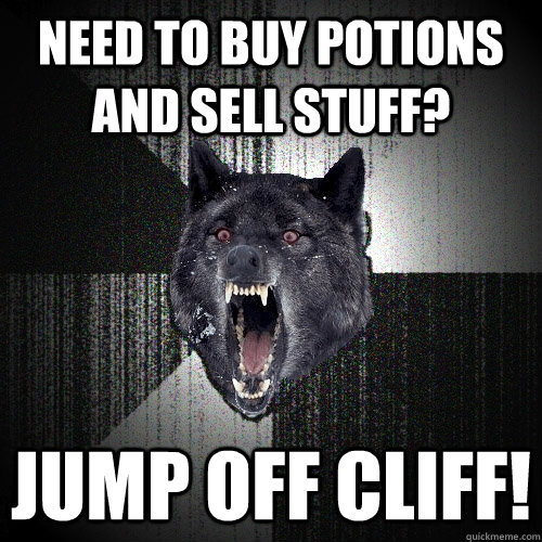 NEED TO BUY potions AND SELL STUFF? jump off cliff! - NEED TO BUY potions AND SELL STUFF? jump off cliff!  Insanity Wolf