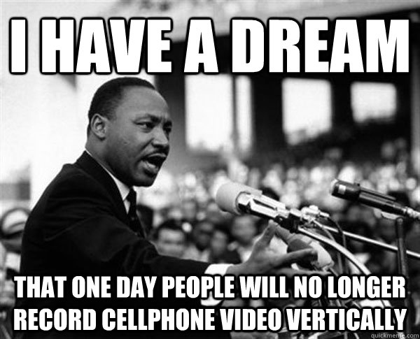 I have a dream that one day people will no longer record cellphone video vertically