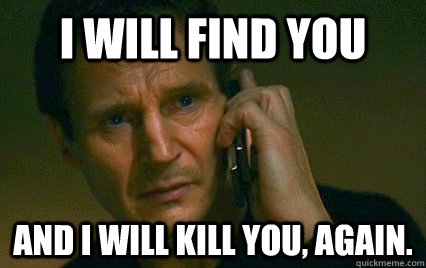 i will find you and i will kill you, again.  Angry Liam Neeson