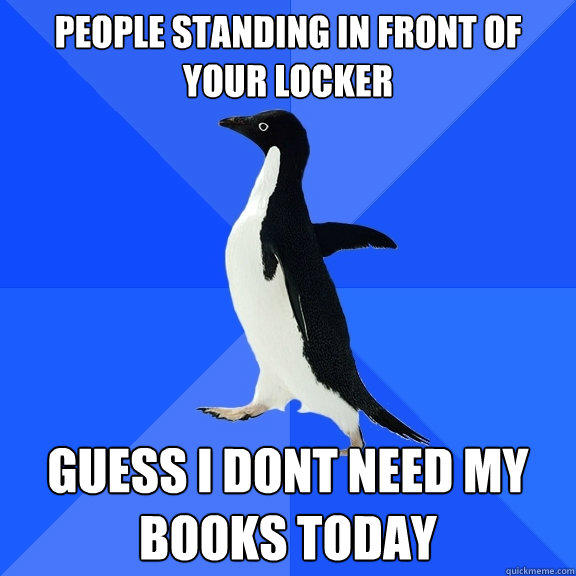 People standing in front of your locker guess i dont need my books today