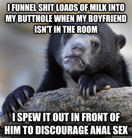 I funnel shit loads of milk into my butthole when my boyfriend isn't in the room I spew it out in front of him to discourage anal sex - I funnel shit loads of milk into my butthole when my boyfriend isn't in the room I spew it out in front of him to discourage anal sex  Confession Bear