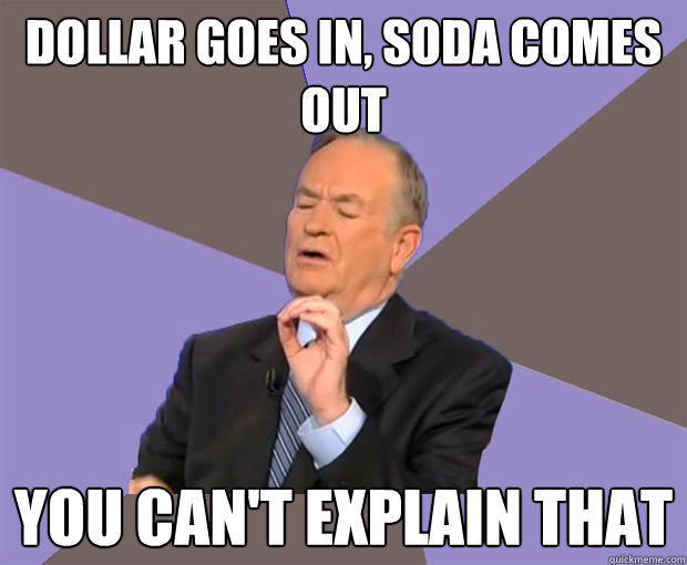 dollar goes in, soda comes out you can't explain that  Bill O Reilly