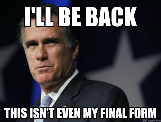 I'll be back this isn't even my final form - I'll be back this isn't even my final form  AngryRomney
