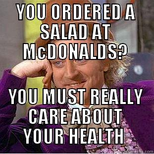 YOU ORDERED A SALAD AT MCDONALDS? YOU MUST REALLY CARE ABOUT YOUR HEALTH  Condescending Wonka