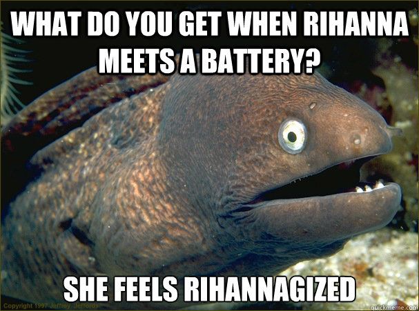 What do you get when rihanna meets a battery? She feels Rihannagized - What do you get when rihanna meets a battery? She feels Rihannagized  Bad Joke Eel