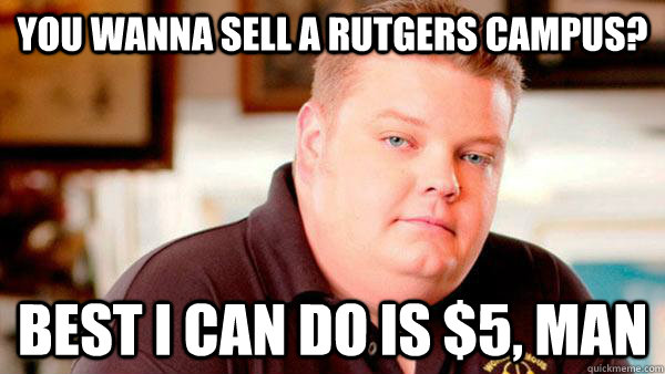 e3ebfffe6317ca07382f4319d1db355f529b9f47e9d81f68b09c9cd6316fb97e you wanna sell a rutgers campus? best i can do is $5, man pawn