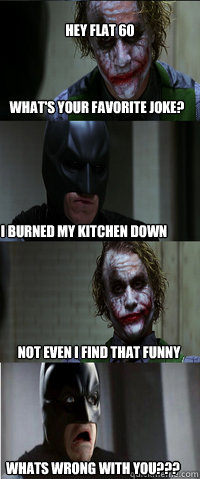 what's your favorite joke? I burned my kitchen down not even i find that funny whats wrong with you??? Hey flat 60 - what's your favorite joke? I burned my kitchen down not even i find that funny whats wrong with you??? Hey flat 60  Bats and Jokerz