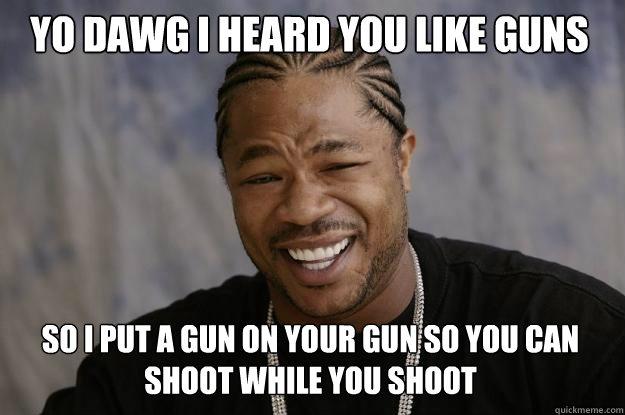 YO DAWG I HEARD YOU LIKE GUNS SO I PUT A GUN ON YOUR GUN SO YOU CAN SHOOT WHILE YOU SHOOT - YO DAWG I HEARD YOU LIKE GUNS SO I PUT A GUN ON YOUR GUN SO YOU CAN SHOOT WHILE YOU SHOOT  Xzibit meme