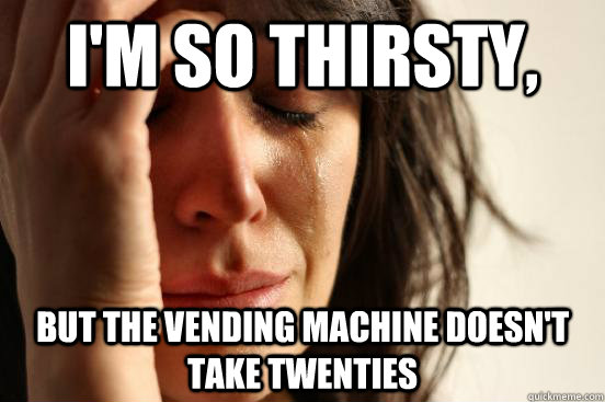 I'm so thirsty, but the vending machine doesn't take twenties - I'm so thirsty, but the vending machine doesn't take twenties  First World Problems