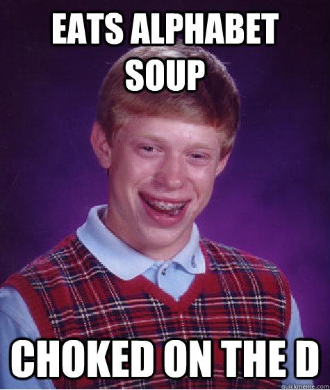 eats alphabet soup choked on the D - eats alphabet soup choked on the D  Badluckbrian