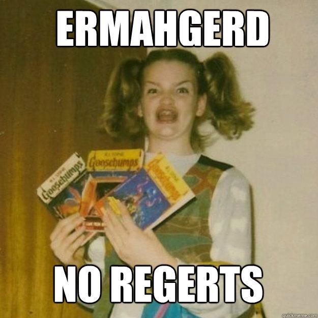 ERMAHGERD NO REGERTS - ERMAHGERD NO REGERTS  ermagerd