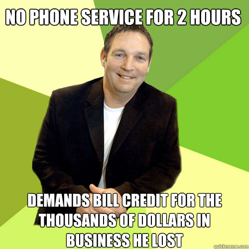 no phone service for 2 hours demands bill credit for the thousands of dollars in business he lost  Small Business CEO