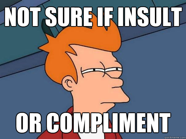 Not sure if insult Or compliment - Not sure if insult Or compliment  Futurama Fry
