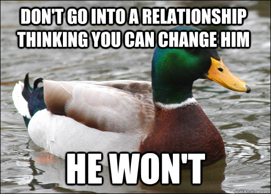 Don't go into a relationship thinking you can change him HE WON'T - Don't go into a relationship thinking you can change him HE WON'T  Actual Advice Mallard