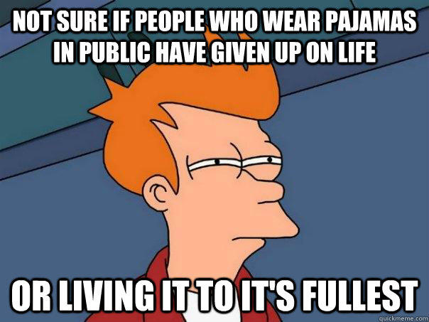 Not sure if people who wear pajamas in public have given up on life Or living it to it's fullest - Not sure if people who wear pajamas in public have given up on life Or living it to it's fullest  Futurama Fry