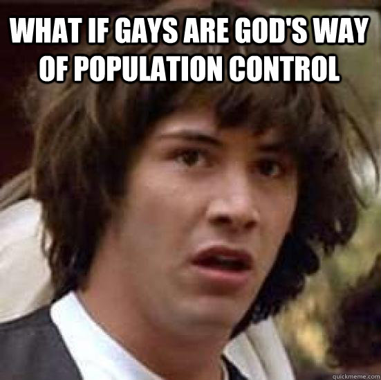 What if gays are God's way of Population Control - What if gays are God's way of Population Control  conspiracy keanu