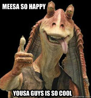 Meesa so happy yousa guys is so cool  Jar Jar Binks